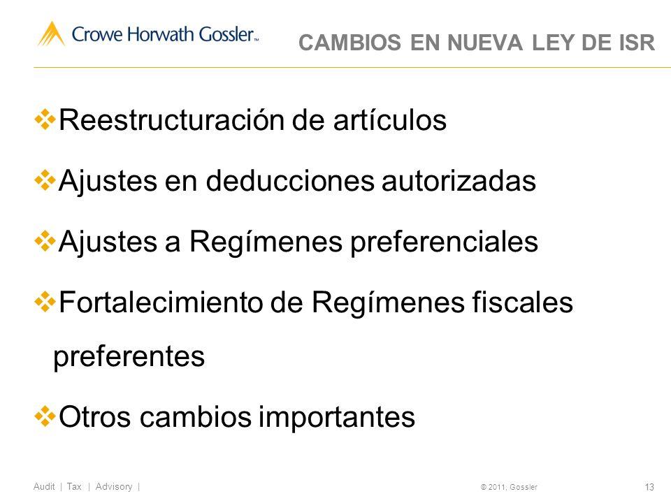 13 Audit | Tax | Advisory | © 2011, Gossler CAMBIOS EN NUEVA LEY DE ISR Reestructuración de artículos Ajustes en deducciones autorizadas Ajustes a Regímenes preferenciales Fortalecimiento de Regímenes fiscales preferentes Otros cambios importantes