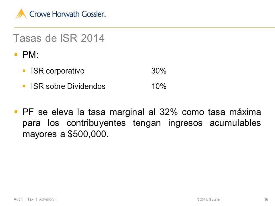 16 Audit | Tax | Advisory | © 2011, Gossler Tasas de ISR 2014 PM: ISR corporativo30% ISR sobre Dividendos10% PF se eleva la tasa marginal al 32% como tasa máxima para los contribuyentes tengan ingresos acumulables mayores a $500,000.