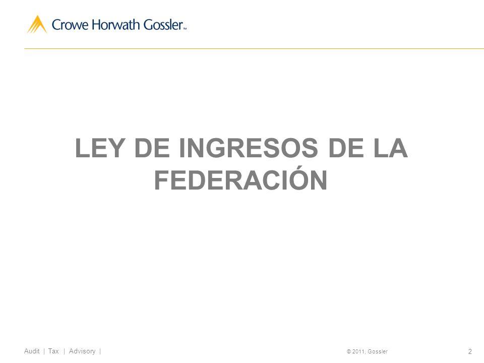 3 Audit   Tax   Advisory   © 2011, Gossler Ley de Ingresos de la Federación para el Ejercicio Fiscal de 2013 Millones de pesos 2013 Millones de pesos 2014 % del total % de variación 2013- 2014 en términos reales IMPUESTOS: Impuesto sobre la Renta818,095.401,039,025.6 0 23.19%27.01% Impuesto Empresarial a Tasa Única 44,638.4000%(100%) Impuesto al Valor Agregado622,626.00632,368.5014.12%(1.56%) Impuesto Especial sobre Producción y Servicios 52,982.30164,511.903.67%210.50% Impuesto sobre Automóviles Nuevos 6,085.006,703.000.15%10.16% Impuesto a los rendimientos petroleros 1,500.901,501.200.03%(0.02%)