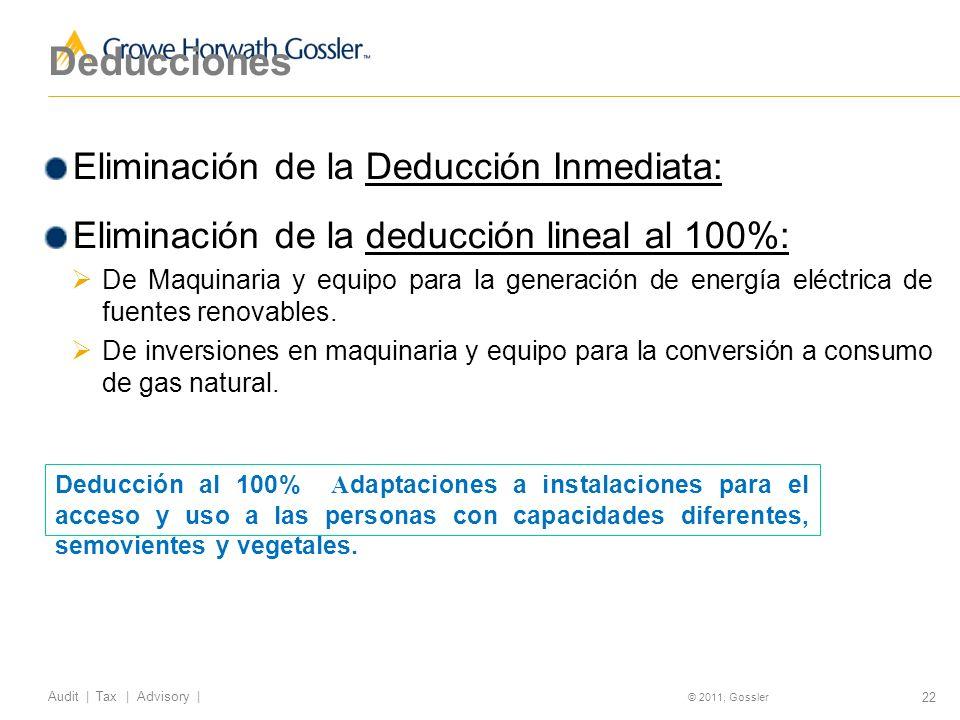 22 Audit | Tax | Advisory | © 2011, Gossler Deducciones Eliminación de la Deducción Inmediata: Eliminación de la deducción lineal al 100%: De Maquinaria y equipo para la generación de energía eléctrica de fuentes renovables.