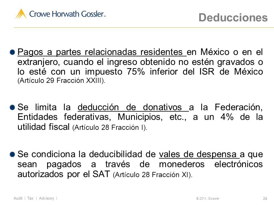 24 Audit | Tax | Advisory | © 2011, Gossler Deducciones Pagos a partes relacionadas residentes en México o en el extranjero, cuando el ingreso obtenido no estén gravados o lo esté con un impuesto 75% inferior del ISR de México (Artículo 29 Fracción XXIII).
