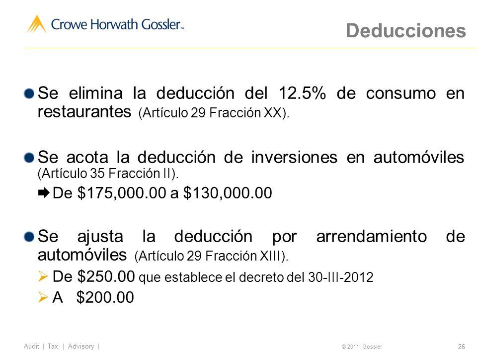 26 Audit | Tax | Advisory | © 2011, Gossler Deducciones Se elimina la deducción del 12.5% de consumo en restaurantes (Artículo 29 Fracción XX).