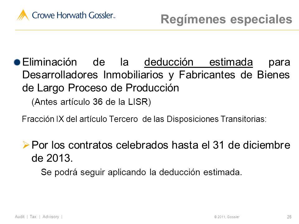 28 Audit | Tax | Advisory | © 2011, Gossler Regímenes especiales Eliminación de la deducción estimada para Desarrolladores Inmobiliarios y Fabricantes de Bienes de Largo Proceso de Producción (Antes artículo 36 de la LISR) Fracción IX del artículo Tercero de las Disposiciones Transitorias: Por los contratos celebrados hasta el 31 de diciembre de 2013.