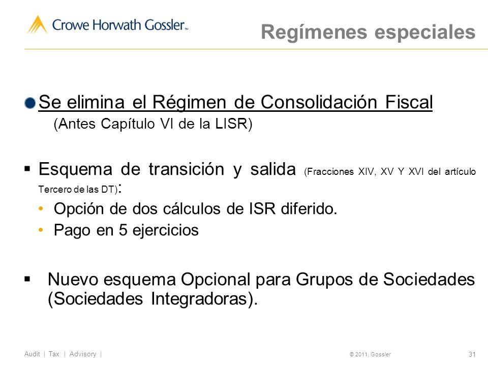 31 Audit | Tax | Advisory | © 2011, Gossler Regímenes especiales Se elimina el Régimen de Consolidación Fiscal (Antes Capítulo VI de la LISR) Esquema de transición y salida (Fracciones XIV, XV Y XVI del artículo Tercero de las DT) : Opción de dos cálculos de ISR diferido.