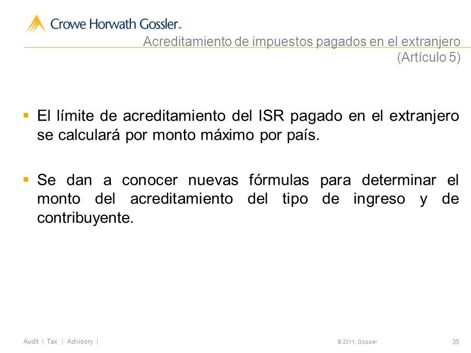 35 Audit | Tax | Advisory | © 2011, Gossler Acreditamiento de impuestos pagados en el extranjero (Artículo 5) El límite de acreditamiento del ISR pagado en el extranjero se calculará por monto máximo por país.