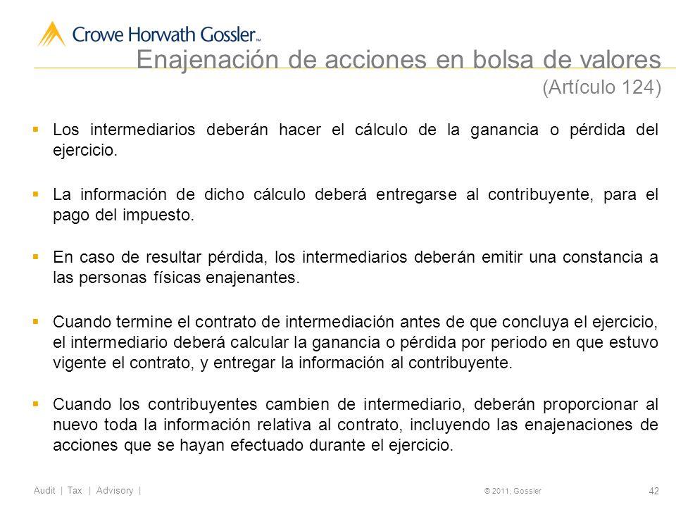 42 Audit | Tax | Advisory | © 2011, Gossler Enajenación de acciones en bolsa de valores (Artículo 124) Los intermediarios deberán hacer el cálculo de la ganancia o pérdida del ejercicio.