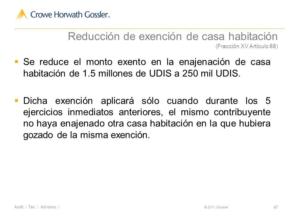 47 Audit | Tax | Advisory | © 2011, Gossler Reducción de exención de casa habitación (Fracción XV Artículo 88) Se reduce el monto exento en la enajenación de casa habitación de 1.5 millones de UDIS a 250 mil UDIS.