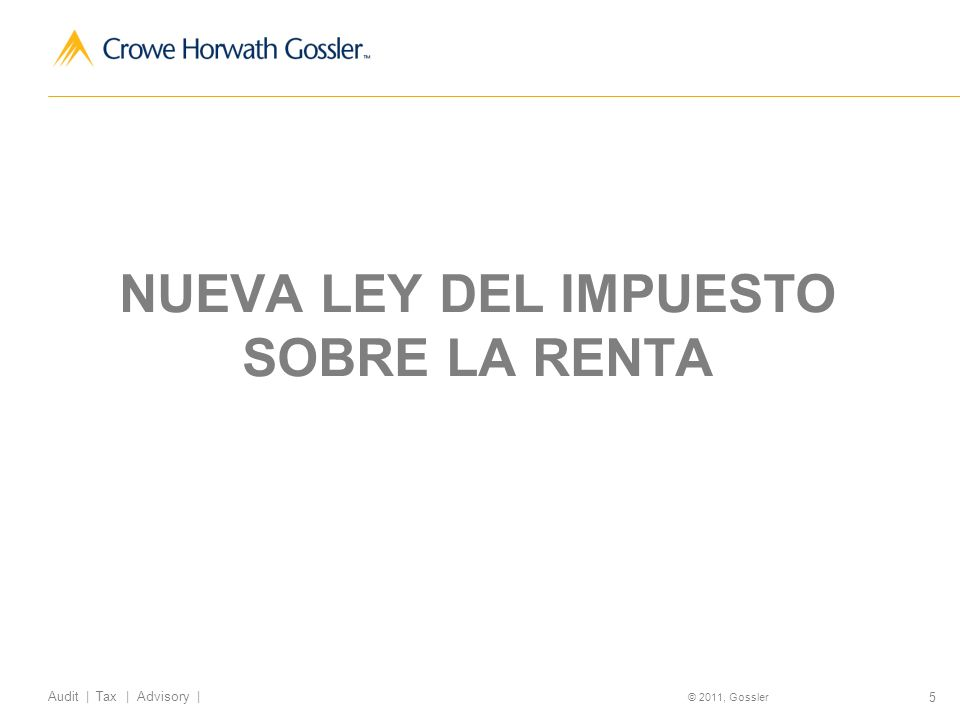 5 Audit | Tax | Advisory | © 2011, Gossler NUEVA LEY DEL IMPUESTO SOBRE LA RENTA