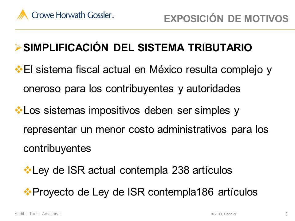 8 Audit | Tax | Advisory | © 2011, Gossler EXPOSICIÓN DE MOTIVOS SIMPLIFICACIÓN DEL SISTEMA TRIBUTARIO El sistema fiscal actual en México resulta complejo y oneroso para los contribuyentes y autoridades Los sistemas impositivos deben ser simples y representar un menor costo administrativos para los contribuyentes Ley de ISR actual contempla 238 artículos Proyecto de Ley de ISR contempla186 artículos
