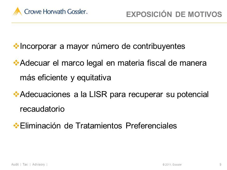 9 Audit | Tax | Advisory | © 2011, Gossler EXPOSICIÓN DE MOTIVOS Incorporar a mayor número de contribuyentes Adecuar el marco legal en materia fiscal de manera más eficiente y equitativa Adecuaciones a la LISR para recuperar su potencial recaudatorio Eliminación de Tratamientos Preferenciales