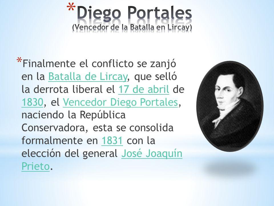 * Finalmente el conflicto se zanjó en la Batalla de Lircay, que selló la derrota liberal el 17 de abril de 1830, el Vencedor Diego Portales, naciendo la República Conservadora, esta se consolida formalmente en 1831 con la elección del general José Joaquín Prieto.Batalla de Lircay17 de abril 18301831José Joaquín Prieto