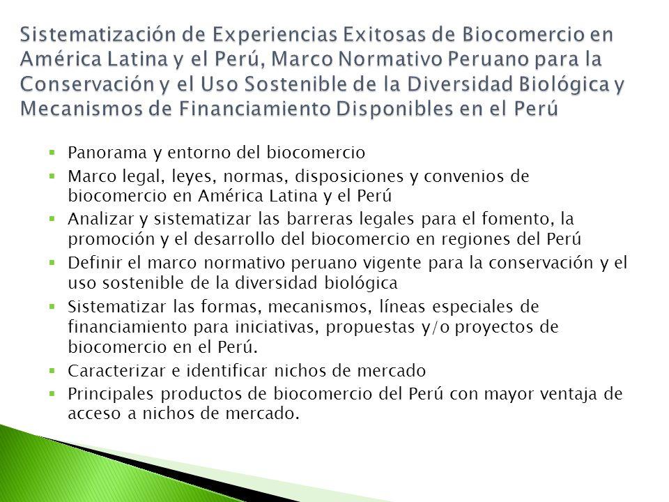 Panorama y entorno del biocomercio Marco legal, leyes, normas, disposiciones y convenios de biocomercio en América Latina y el Perú Analizar y sistematizar las barreras legales para el fomento, la promoción y el desarrollo del biocomercio en regiones del Perú Definir el marco normativo peruano vigente para la conservación y el uso sostenible de la diversidad biológica Sistematizar las formas, mecanismos, líneas especiales de financiamiento para iniciativas, propuestas y/o proyectos de biocomercio en el Perú.