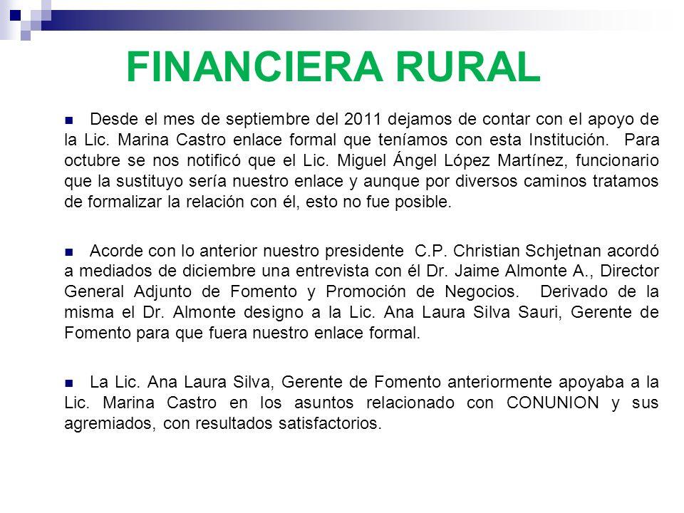 FINANCIERA RURAL Desde el mes de septiembre del 2011 dejamos de contar con el apoyo de la Lic. Marina Castro enlace formal que teníamos con esta Insti
