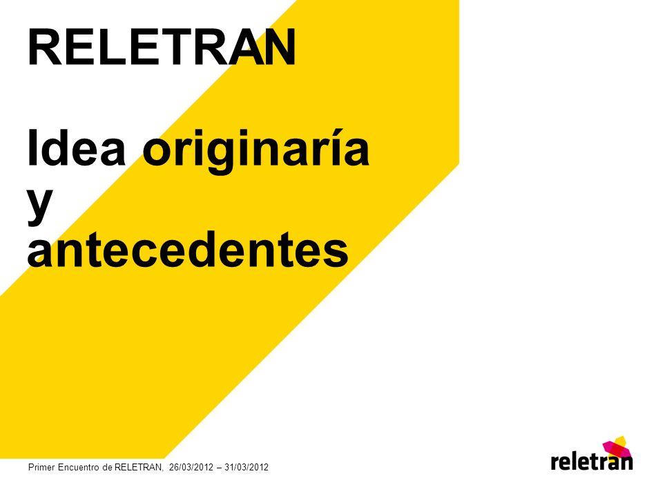 RELETRAN Idea originaría y antecedentes Primer Encuentro de RELETRAN, 26/03/2012 – 31/03/2012