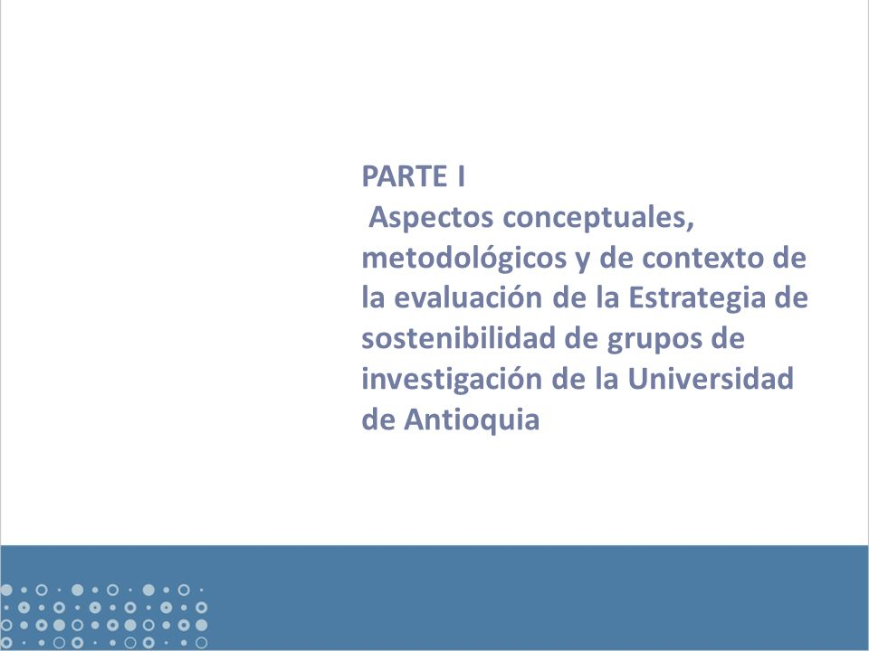 Objetivo general Evaluar la eficacia y el impacto del programa, entendido como los efectos de la estrategia de sostenibilidad en los grupos de investigación consolidados de la UdeA, en el marco del fortalecimiento del sistema de investigación de la institución.