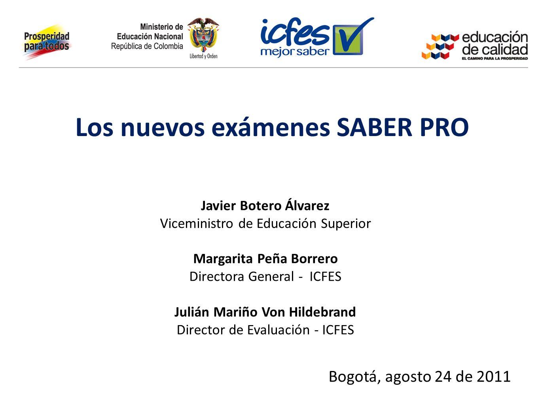 Los nuevos exámenes SABER PRO Javier Botero Álvarez Viceministro de Educación Superior Margarita Peña Borrero Directora General - ICFES Julián Mariño