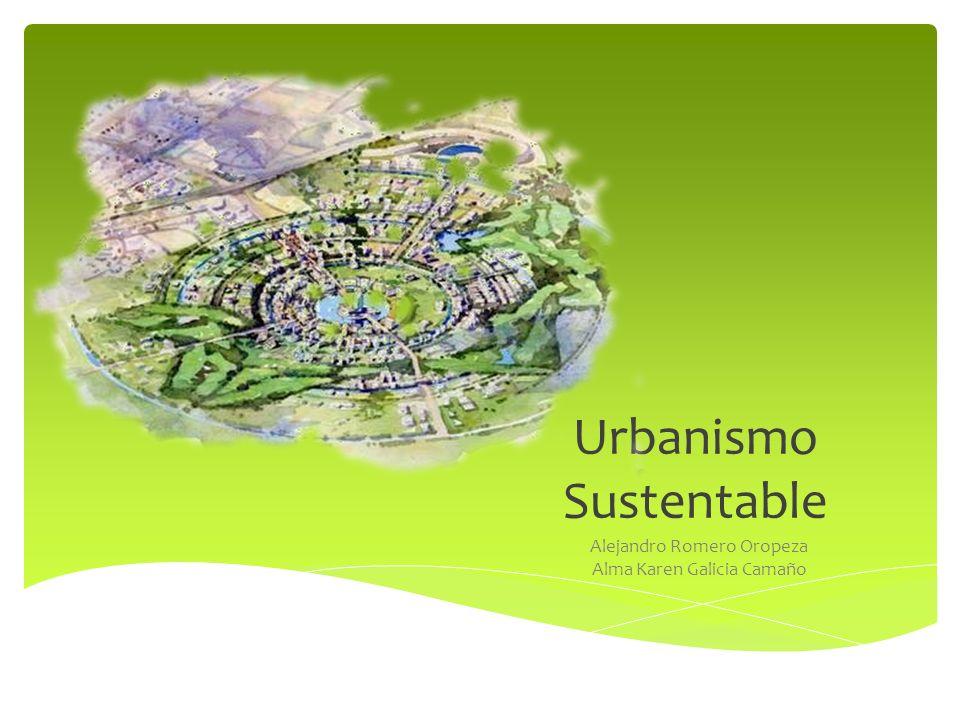 Urbanismo Sustentable Alejandro Romero Oropeza Alma Karen Galicia Camaño
