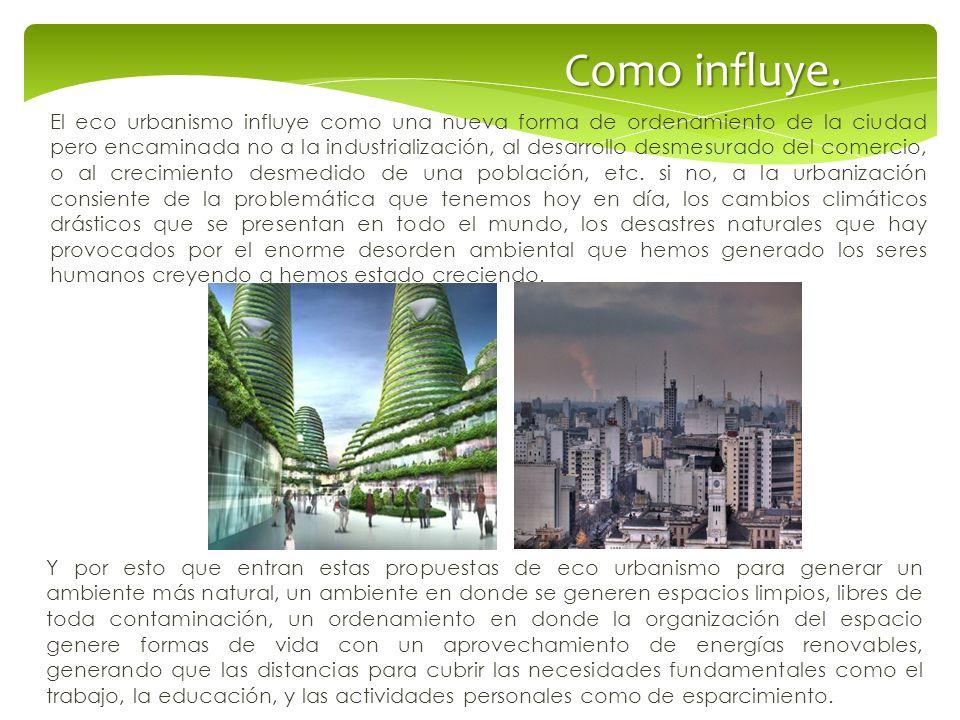 Como influye. El eco urbanismo influye como una nueva forma de ordenamiento de la ciudad pero encaminada no a la industrialización, al desarrollo desm