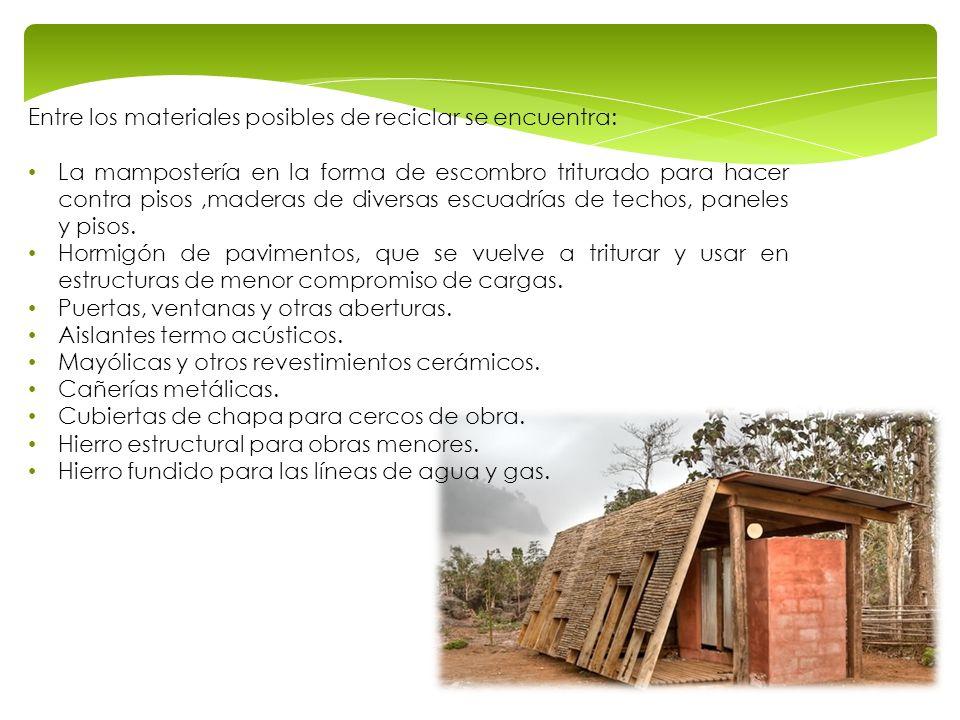 Entre los materiales posibles de reciclar se encuentra: La mampostería en la forma de escombro triturado para hacer contra pisos,maderas de diversas e