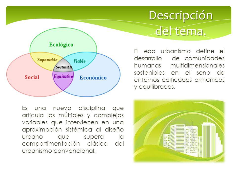 El eco urbanismo define el desarrollo de comunidades humanas multidimensionales sostenibles en el seno de entornos edificados armónicos y equilibrados