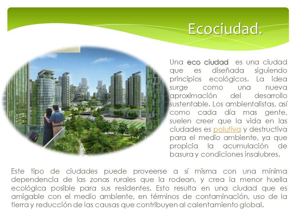 Ecociudad. eco ciudad Una eco ciudad es una ciudad que es diseñada siguiendo principios ecológicos. La idea surge como una nueva aproximación del desa