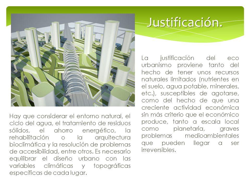 Justificación. La justificación del eco urbanismo proviene tanto del hecho de tener unos recursos naturales limitados (nutrientes en el suelo, agua po