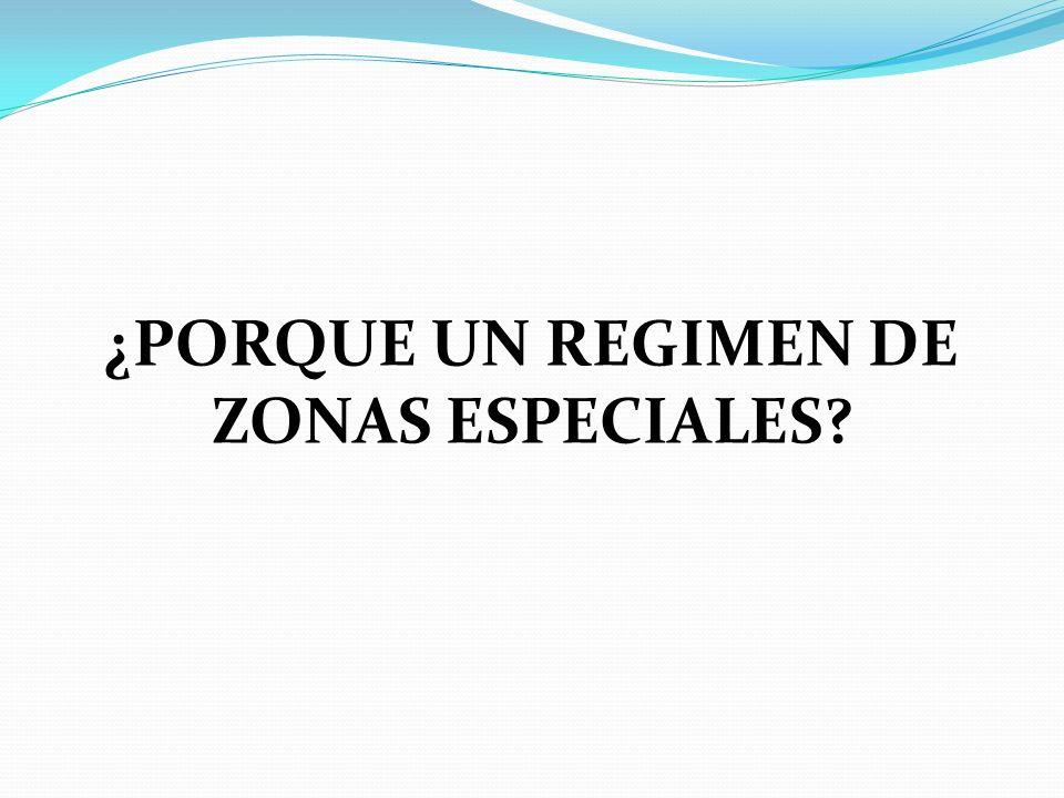 ¿PORQUE UN REGIMEN DE ZONAS ESPECIALES?
