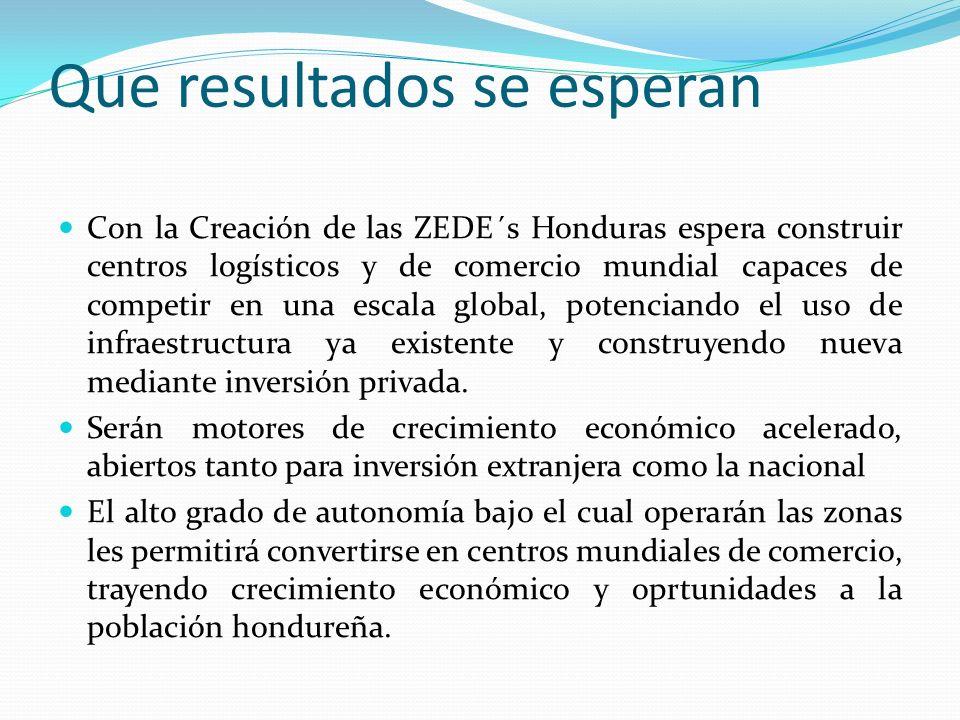 Que resultados se esperan Con la Creación de las ZEDE´s Honduras espera construir centros logísticos y de comercio mundial capaces de competir en una