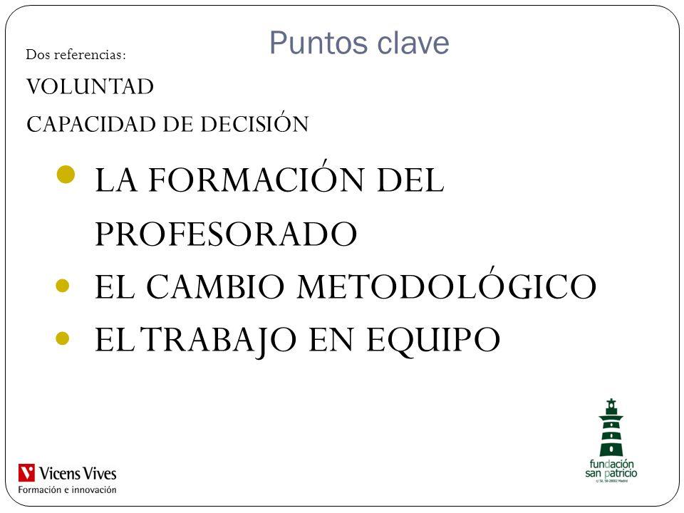 Puntos clave Dos referencias: VOLUNTAD CAPACIDAD DE DECISIÓN LA FORMACIÓN DEL PROFESORADO EL CAMBIO METODOLÓGICO EL TRABAJO EN EQUIPO