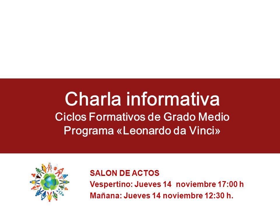Charla informativa Ciclos Formativos de Grado Medio Programa «Leonardo da Vinci» SALON DE ACTOS Vespertino: Jueves 14 noviembre 17:00 h Mañana: Jueves