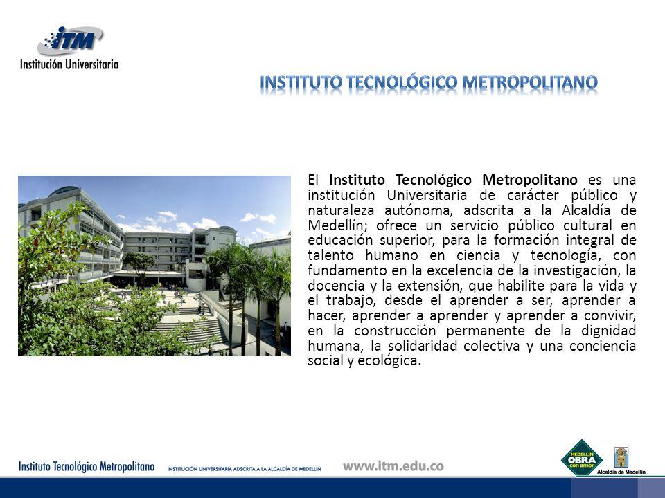 El Instituto Tecnológico Metropolitano es una institución Universitaria de carácter público y naturaleza autónoma, adscrita a la Alcaldía de Medellín;