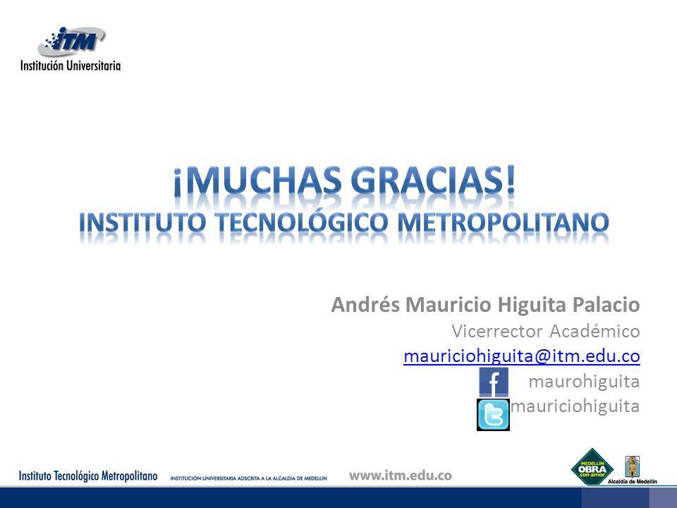 Andrés Mauricio Higuita Palacio Vicerrector Académico mauriciohiguita@itm.edu.co maurohiguita mauriciohiguita