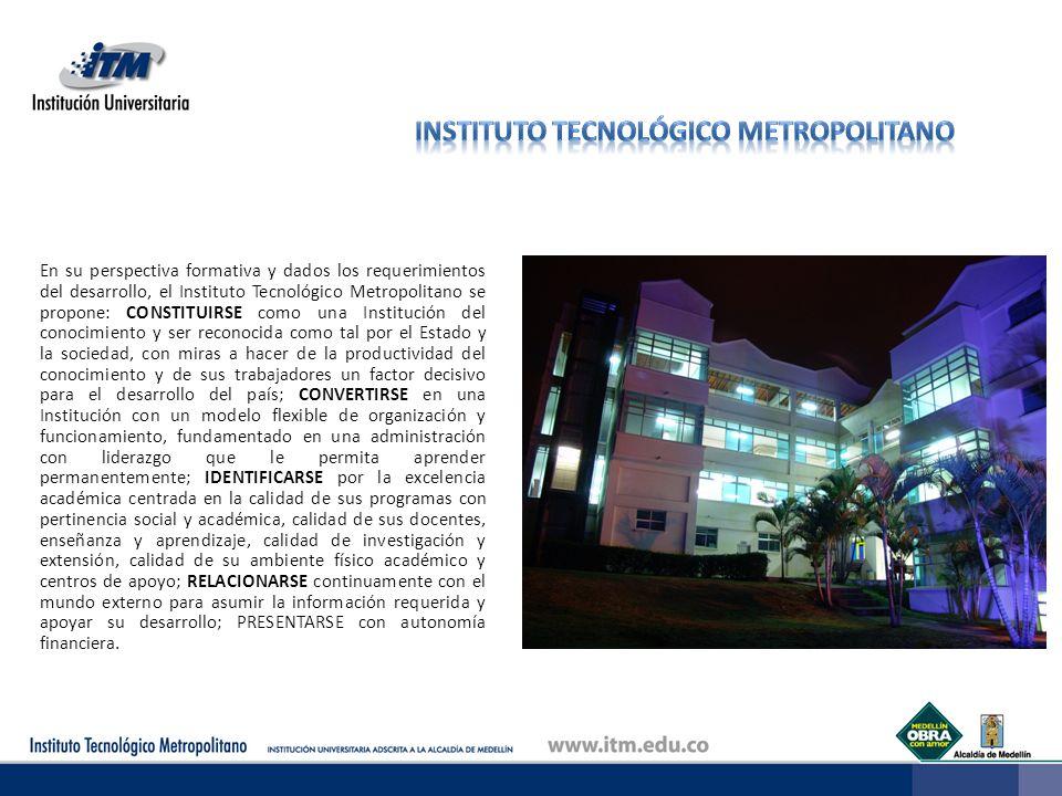 En su perspectiva formativa y dados los requerimientos del desarrollo, el Instituto Tecnológico Metropolitano se propone: CONSTITUIRSE como una Instit