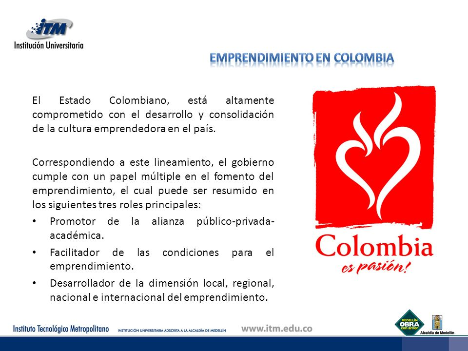 El Estado Colombiano, está altamente comprometido con el desarrollo y consolidación de la cultura emprendedora en el país. Correspondiendo a este line
