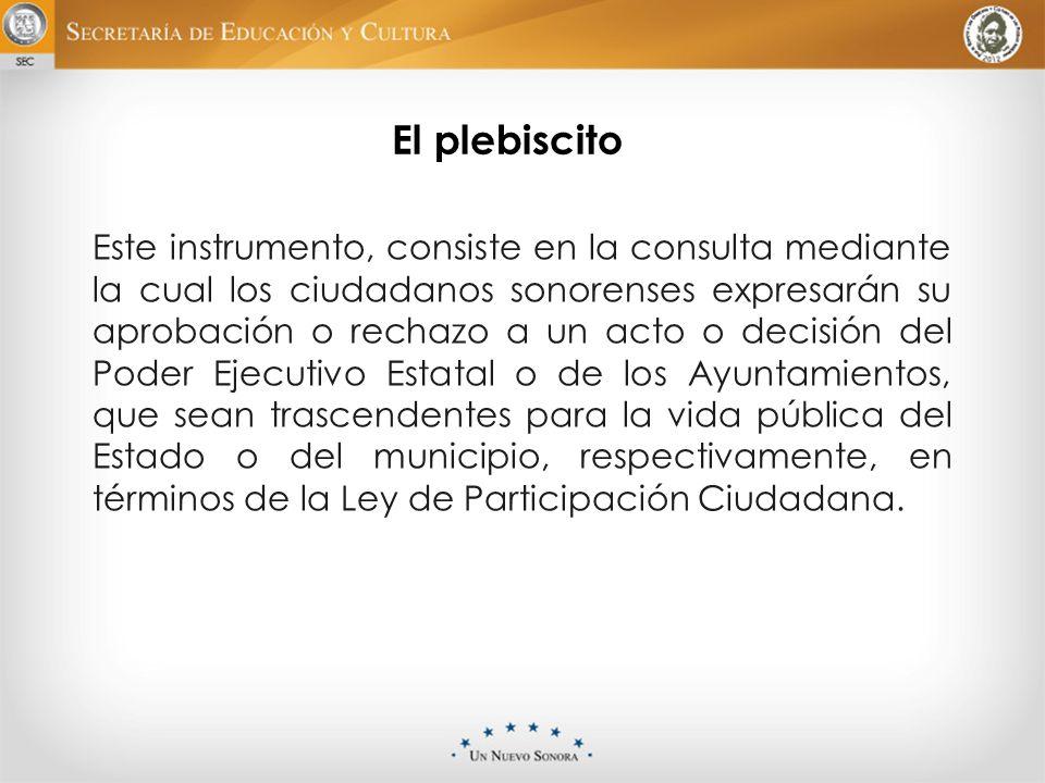 El plebiscito Este instrumento, consiste en la consulta mediante la cual los ciudadanos sonorenses expresarán su aprobación o rechazo a un acto o deci