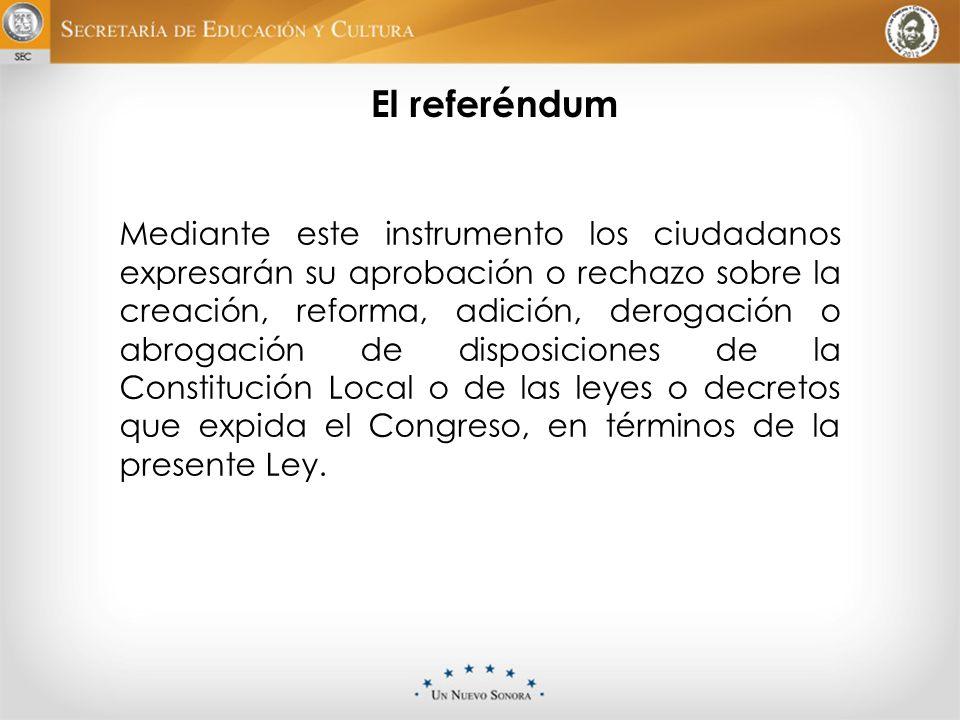 El referéndum Mediante este instrumento los ciudadanos expresarán su aprobación o rechazo sobre la creación, reforma, adición, derogación o abrogación
