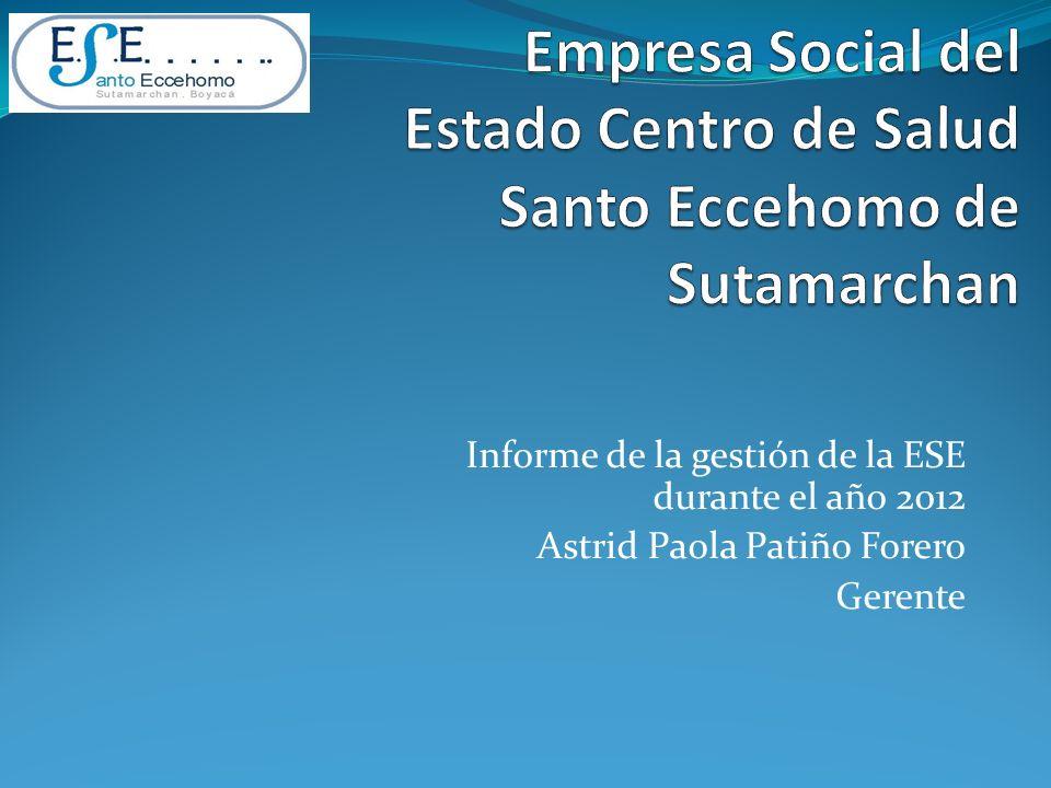Informe de la gestión de la ESE durante el año 2012 Astrid Paola Patiño Forero Gerente