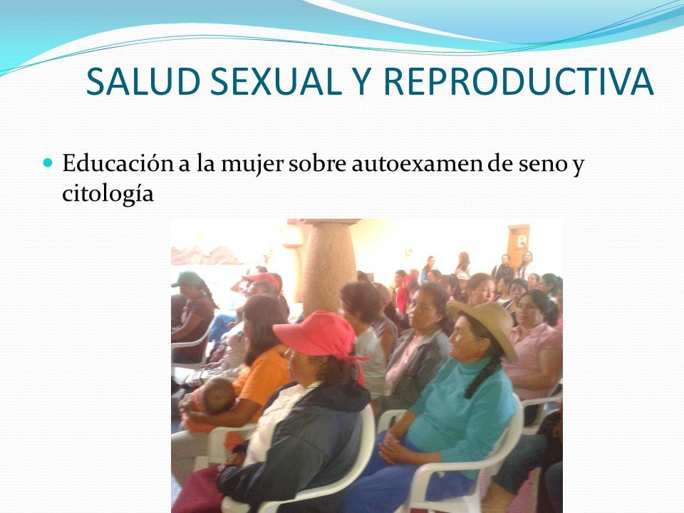 SALUD SEXUAL Y REPRODUCTIVA Educación a la mujer sobre autoexamen de seno y citología