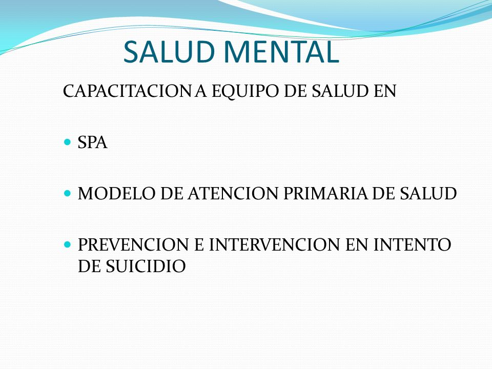 SALUD MENTAL CAPACITACION A EQUIPO DE SALUD EN SPA MODELO DE ATENCION PRIMARIA DE SALUD PREVENCION E INTERVENCION EN INTENTO DE SUICIDIO