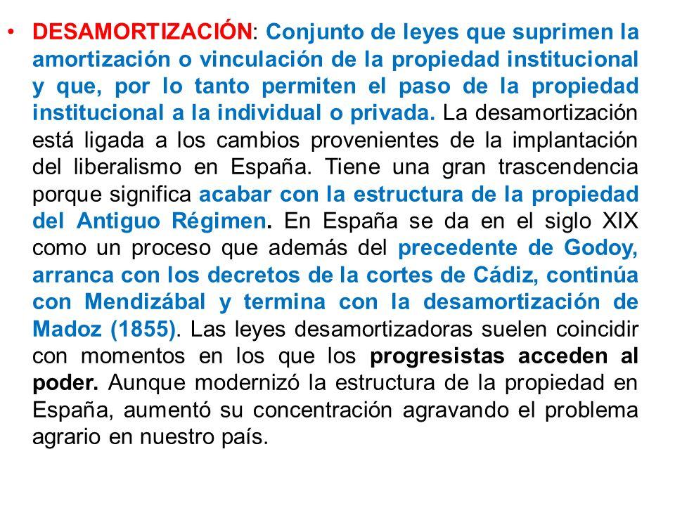 DESAMORTIZACIÓN: Conjunto de leyes que suprimen la amortización o vinculación de la propiedad institucional y que, por lo tanto permiten el paso de la