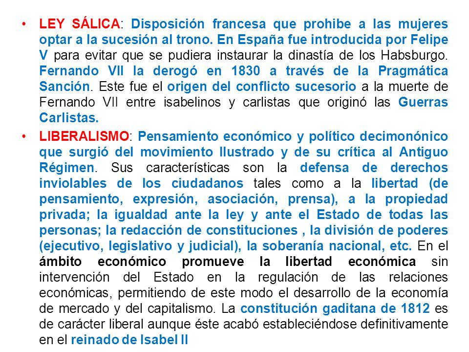 LEY SÁLICA: Disposición francesa que prohibe a las mujeres optar a la sucesión al trono. En España fue introducida por Felipe V para evitar que se pud
