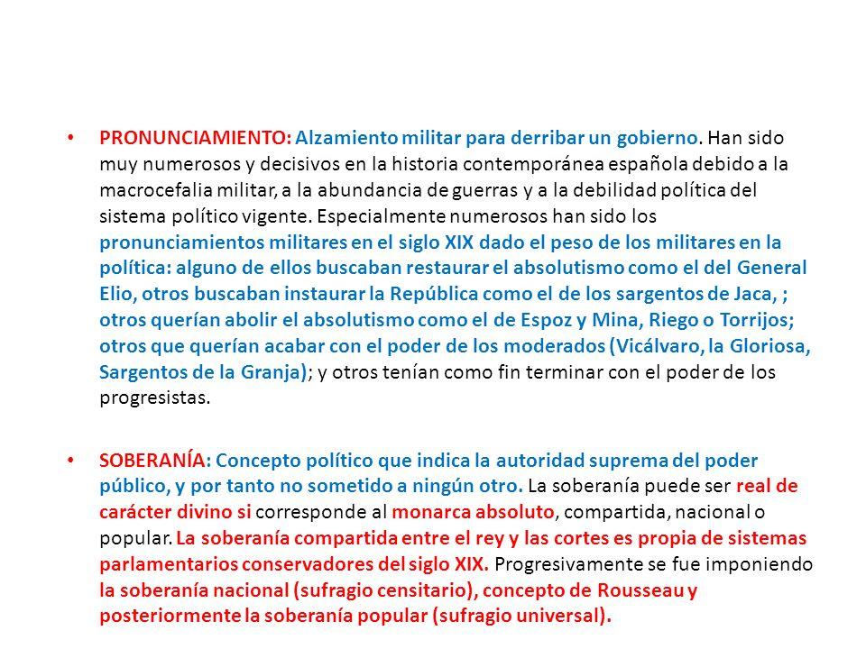 PRONUNCIAMIENTO: Alzamiento militar para derribar un gobierno. Han sido muy numerosos y decisivos en la historia contemporánea española debido a la ma