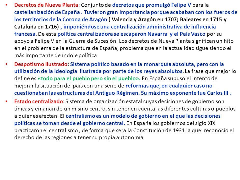 Decretos de Nueva Planta: Conjunto de decretos que promulgó Felipe V para la castellanización de España. Tuvieron gran importancia porque acababan con