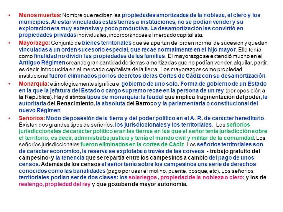 Manos muertas: Nombre que reciben las propiedades amortizadas de la nobleza, el clero y los municipios. Al estar vinculadas estas tierras a institucio