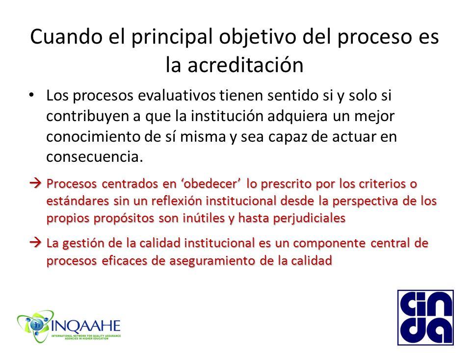Cuando el principal objetivo del proceso es la acreditación Los procesos evaluativos tienen sentido si y solo si contribuyen a que la institución adquiera un mejor conocimiento de sí misma y sea capaz de actuar en consecuencia.