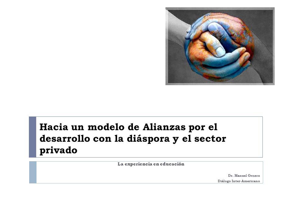 Hacia un modelo de Alianzas por el desarrollo con la diáspora y el sector privado La experiencia en educación Dr. Manuel Orozco Diálogo Inter-American