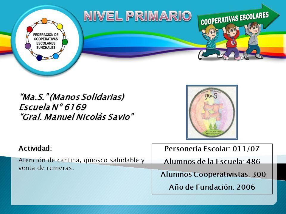 Ma.S. (Manos Solidarias) Escuela Nº 6169 Gral. Manuel Nicolás Savio Personería Escolar: 011/07 Alumnos de la Escuela: 486 Alumnos Cooperativistas: 300