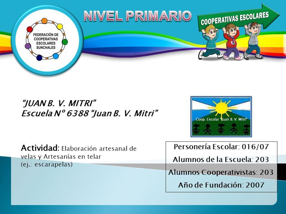 JUAN B. V. MITRI Escuela Nº 6388 Juan B. V. Mitri Personería Escolar: 016/07 Alumnos de la Escuela: 203 Alumnos Cooperativistas: 203 Año de Fundación: