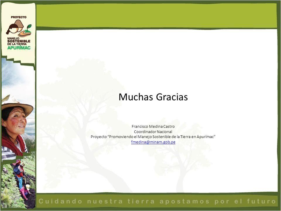 Muchas Gracias Francisco Medina Castro Coordinador Nacional Proyecto Promoviendo el Manejo Sostenible de la Tierra en Apurímac fmedina@minam.gob.pe fm