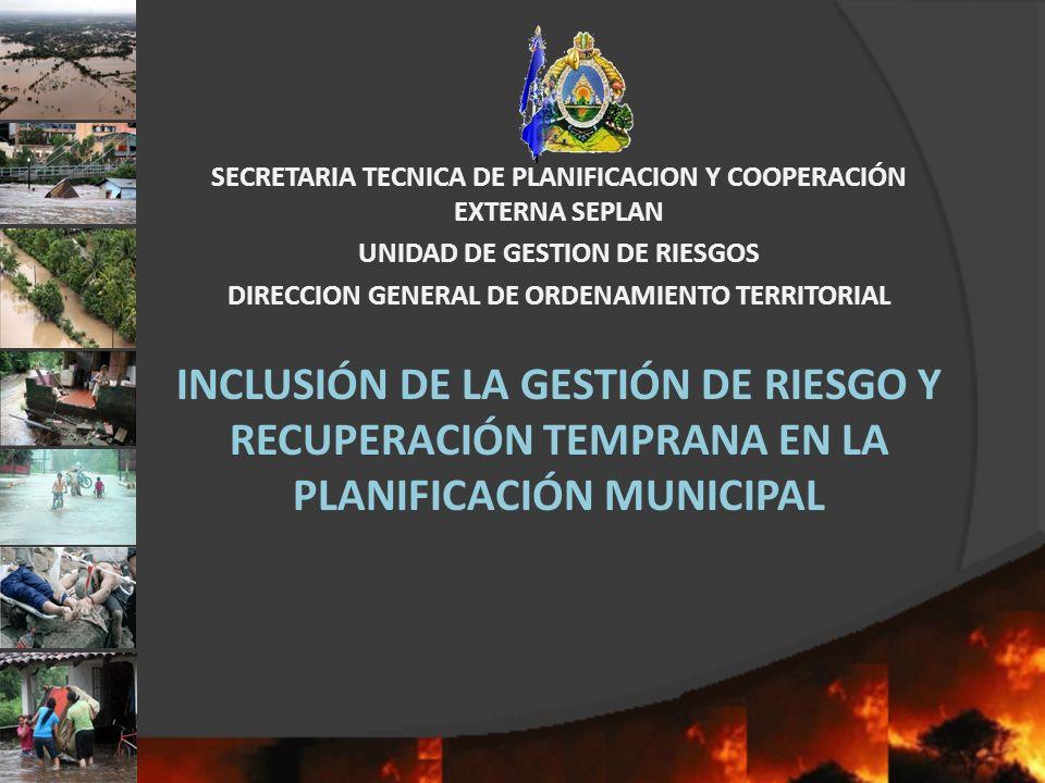 INCLUSIÓN DE LA GESTIÓN DE RIESGO Y RECUPERACIÓN TEMPRANA EN LA PLANIFICACIÓN MUNICIPAL SECRETARIA TECNICA DE PLANIFICACION Y COOPERACIÓN EXTERNA SEPL